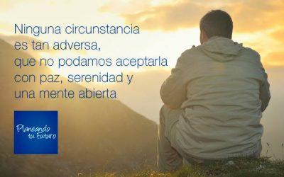 Ninguna circunstancia es tan adversa que no podamos aceptarla con paz, serenidad y una mente abierta